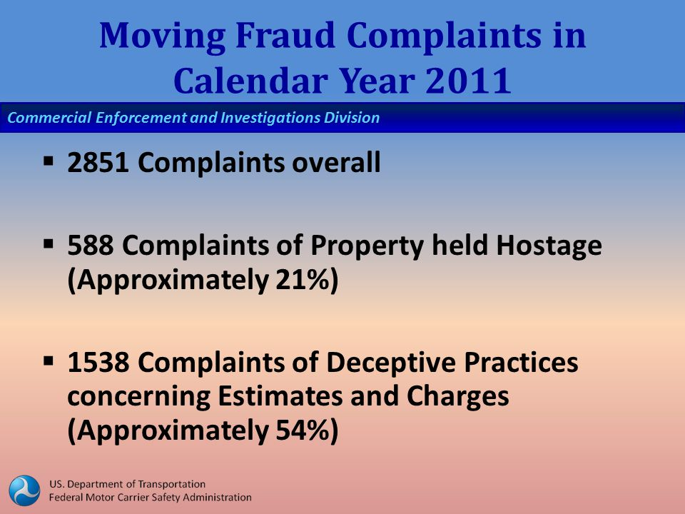 Commercial Enforcement and Investigations Division Moving Fraud Complaints in Calendar Year 2011  2851 Complaints overall  588 Complaints of Property held Hostage (Approximately 21%)  1538 Complaints of Deceptive Practices concerning Estimates and Charges (Approximately 54%)