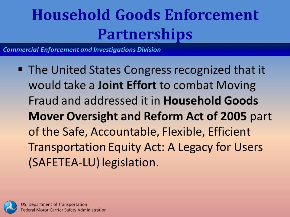 Commercial Enforcement and Investigations Division Household Goods Enforcement Partnerships  The United States Congress recognized that it would take a Joint Effort to combat Moving Fraud and addressed it in Household Goods Mover Oversight and Reform Act of 2005 part of the Safe, Accountable, Flexible, Efficient Transportation Equity Act: A Legacy for Users (SAFETEA-LU) legislation.