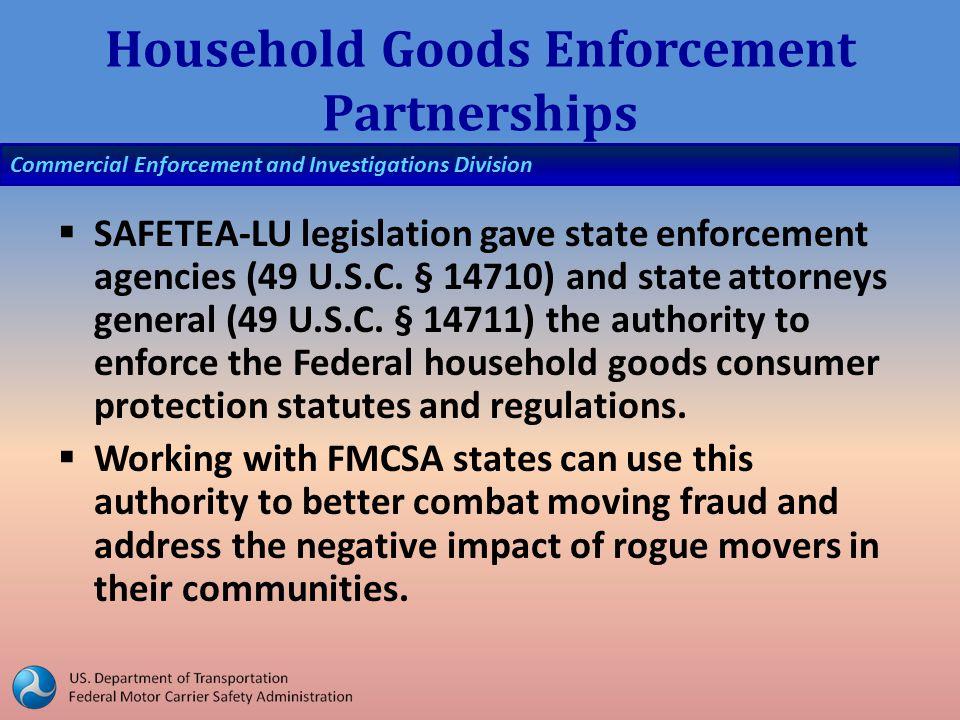 Commercial Enforcement and Investigations Division Household Goods Enforcement Partnerships  SAFETEA-LU legislation gave state enforcement agencies (49 U.S.C.