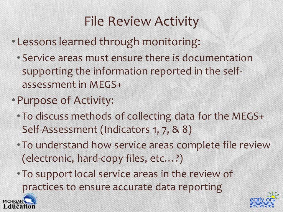 File Review Activity Lessons learned through monitoring: Service areas must ensure there is documentation supporting the information reported in the self- assessment in MEGS+ Purpose of Activity: To discuss methods of collecting data for the MEGS+ Self-Assessment (Indicators 1, 7, & 8) To understand how service areas complete file review (electronic, hard-copy files, etc…?) To support local service areas in the review of practices to ensure accurate data reporting