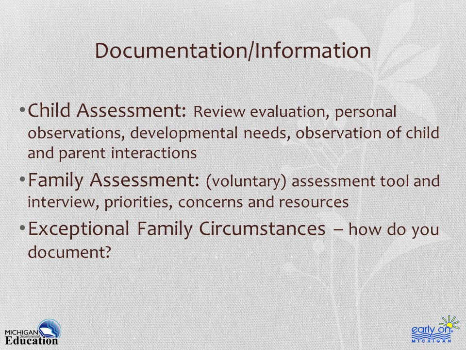 Documentation/Information Child Assessment: Review evaluation, personal observations, developmental needs, observation of child and parent interactions Family Assessment: (voluntary) assessment tool and interview, priorities, concerns and resources Exceptional Family Circumstances – how do you document?