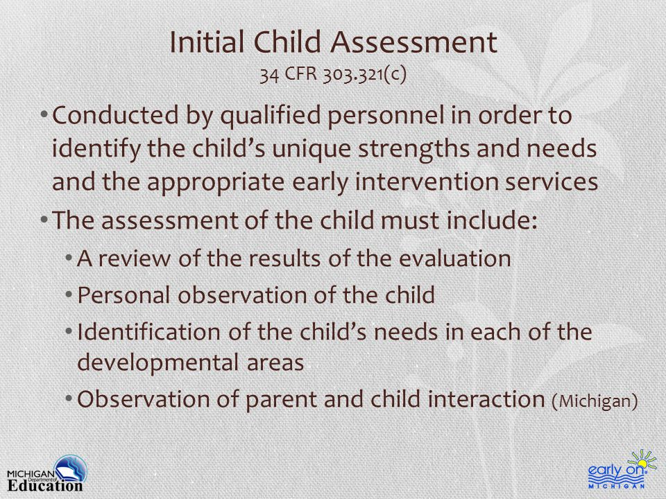 Initial Child Assessment 34 CFR 303.321(c) Conducted by qualified personnel in order to identify the child's unique strengths and needs and the appropriate early intervention services The assessment of the child must include: A review of the results of the evaluation Personal observation of the child Identification of the child's needs in each of the developmental areas Observation of parent and child interaction (Michigan)