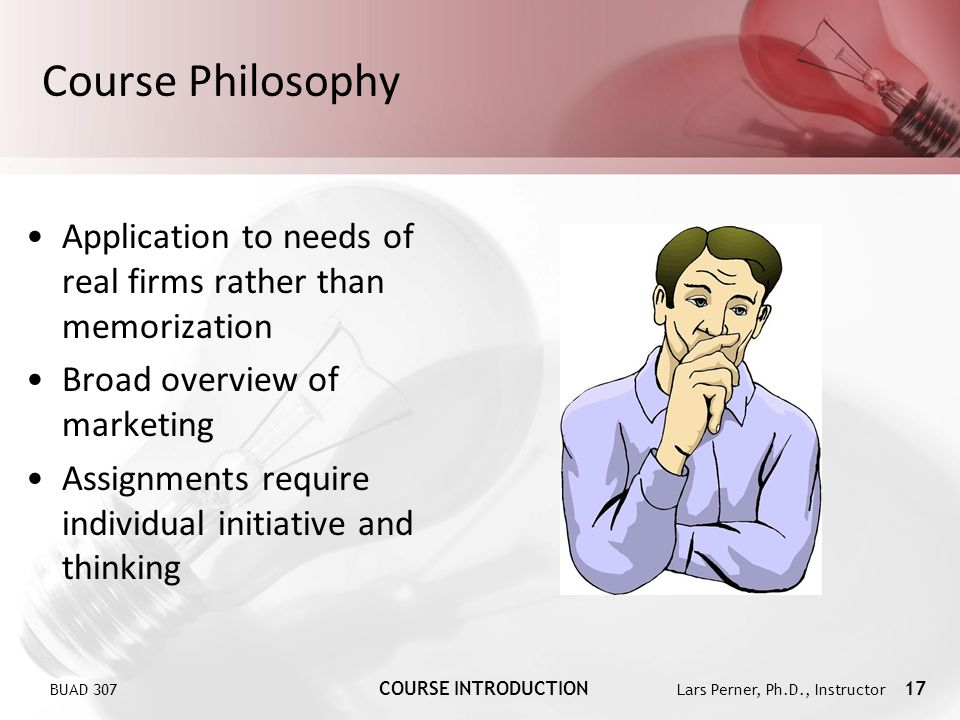 BUAD 307 COURSE INTRODUCTION Lars Perner, Ph.D., Instructor 17 Course Philosophy Application to needs of real firms rather than memorization Broad overview of marketing Assignments require individual initiative and thinking