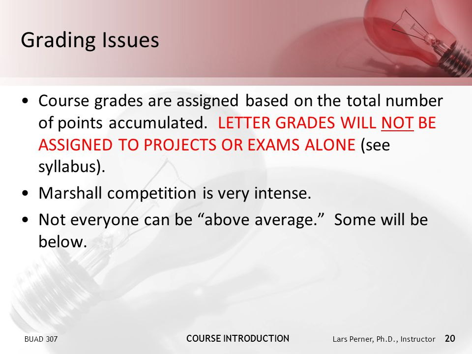BUAD 307 COURSE INTRODUCTION Lars Perner, Ph.D., Instructor 20 Grading Issues Course grades are assigned based on the total number of points accumulat