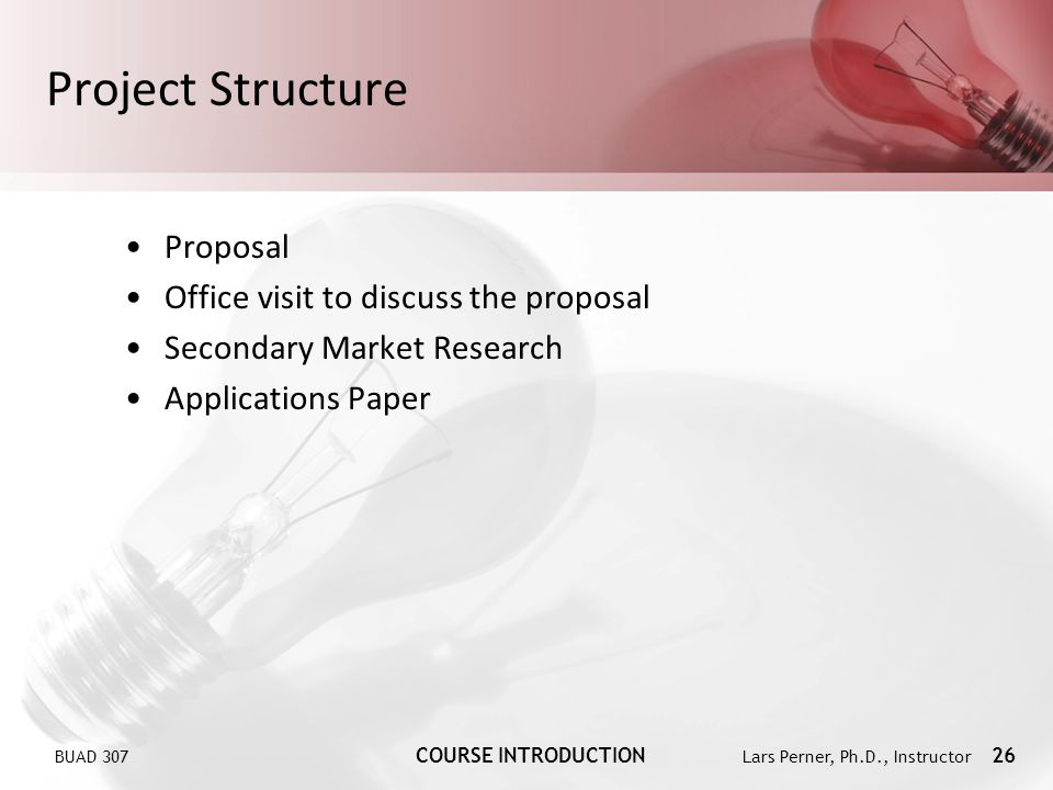 BUAD 307 COURSE INTRODUCTION Lars Perner, Ph.D., Instructor 26 Project Structure Proposal Office visit to discuss the proposal Secondary Market Research Applications Paper