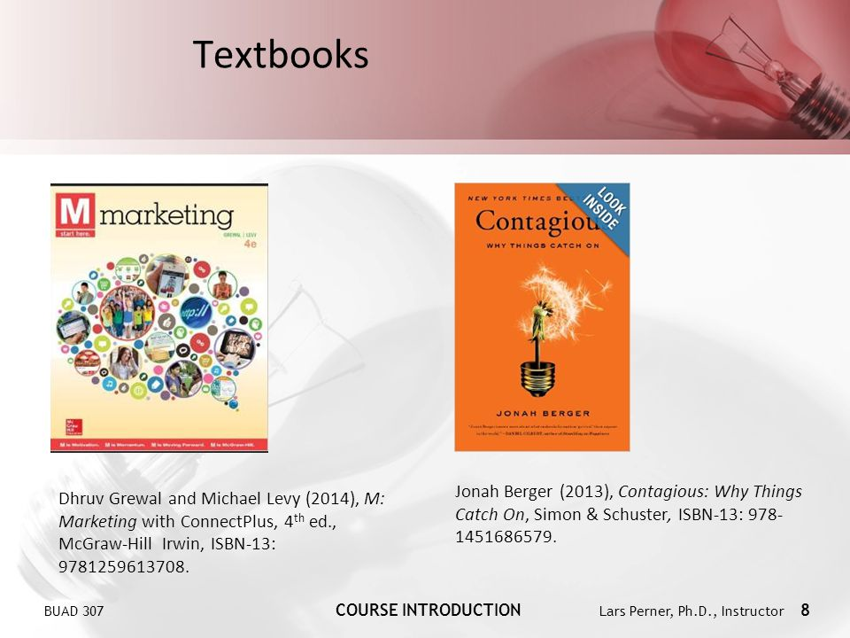 BUAD 307 COURSE INTRODUCTION Lars Perner, Ph.D., Instructor 8 Textbooks Jonah Berger (2013), Contagious: Why Things Catch On, Simon & Schuster, ISBN-1