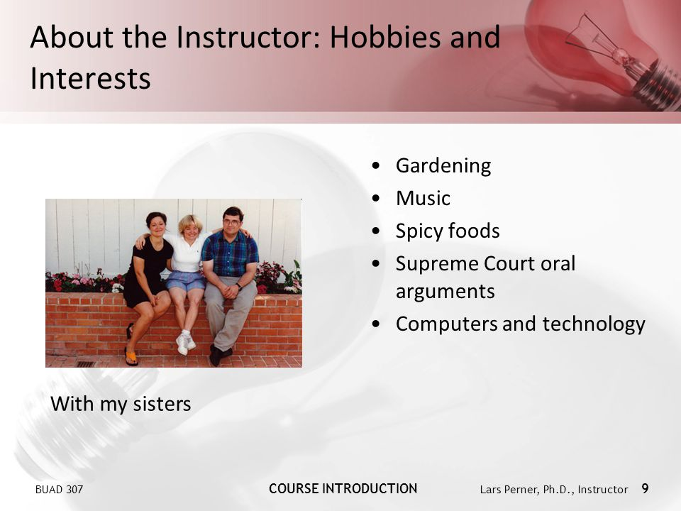 BUAD 307 COURSE INTRODUCTION Lars Perner, Ph.D., Instructor 9 About the Instructor: Hobbies and Interests Gardening Music Spicy foods Supreme Court oral arguments Computers and technology With my sisters