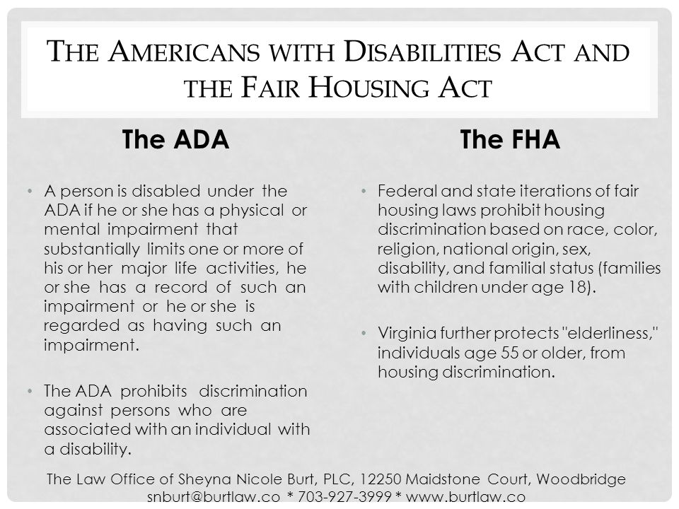 T HE A MERICANS WITH D ISABILITIES A CT AND THE F AIR H OUSING A CT The ADA A person is disabled under the ADA if he or she has a physical or mental impairment that substantially limits one or more of his or her major life activities, he or she has a record of such an impairment or he or she is regarded as having such an impairment.