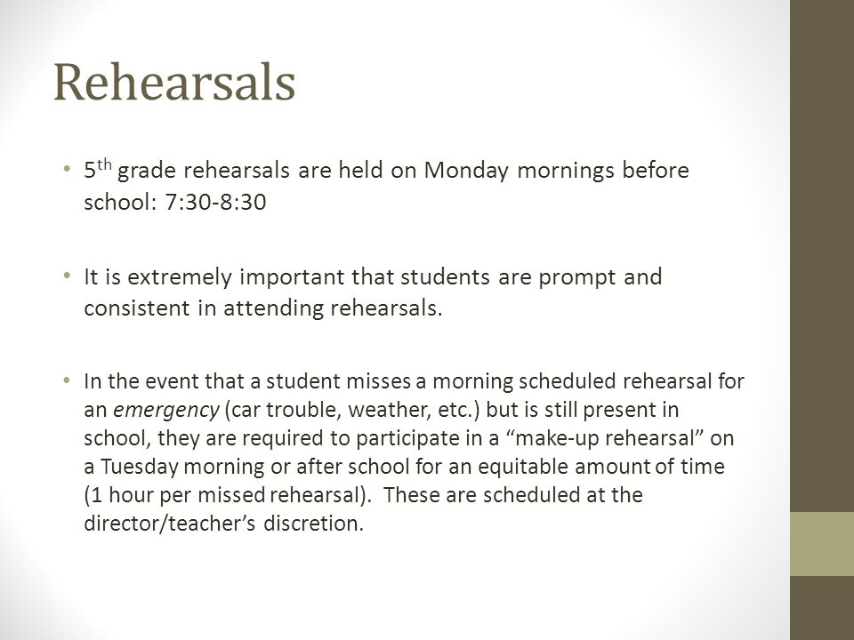 Rehearsals 5 th grade rehearsals are held on Monday mornings before school: 7:30-8:30 It is extremely important that students are prompt and consistent in attending rehearsals.