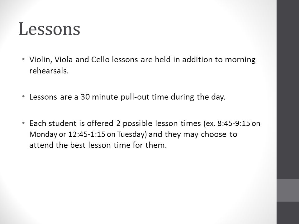 Lessons Violin, Viola and Cello lessons are held in addition to morning rehearsals. Lessons are a 30 minute pull-out time during the day. Each student