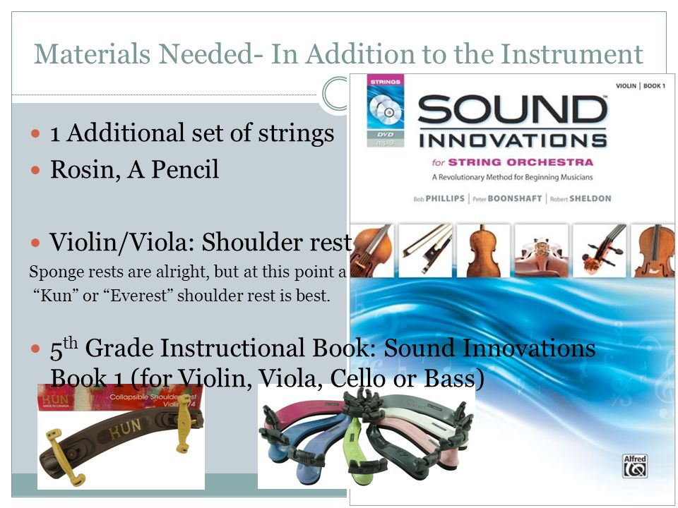 Materials Needed- In Addition to the Instrument 1 Additional set of strings Rosin, A Pencil Violin/Viola: Shoulder rest Sponge rests are alright, but at this point a Kun or Everest shoulder rest is best.