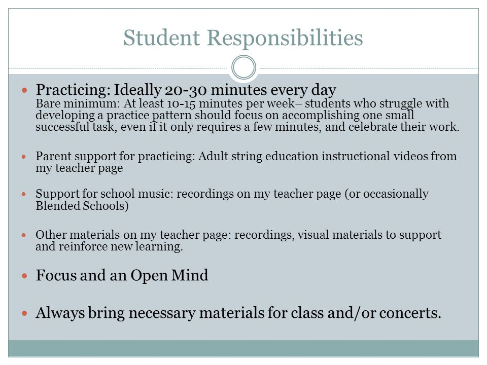 Student Responsibilities Practicing: Ideally 20-30 minutes every day Bare minimum: At least 10-15 minutes per week– students who struggle with developing a practice pattern should focus on accomplishing one small successful task, even if it only requires a few minutes, and celebrate their work.