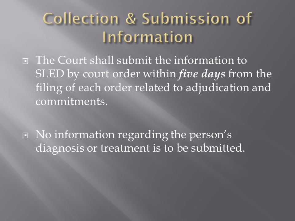  The Court shall submit the information to SLED by court order within five days from the filing of each order related to adjudication and commitments.