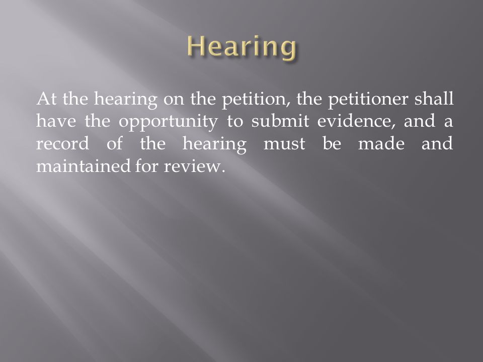 At the hearing on the petition, the petitioner shall have the opportunity to submit evidence, and a record of the hearing must be made and maintained for review.