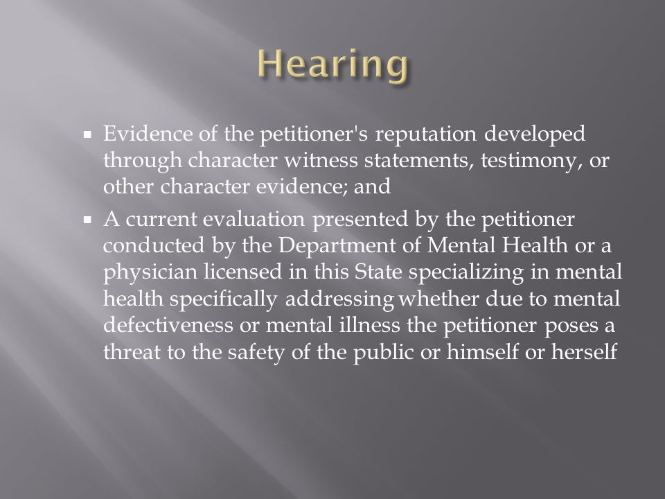  Evidence of the petitioner s reputation developed through character witness statements, testimony, or other character evidence; and  A current evaluation presented by the petitioner conducted by the Department of Mental Health or a physician licensed in this State specializing in mental health specifically addressing whether due to mental defectiveness or mental illness the petitioner poses a threat to the safety of the public or himself or herself