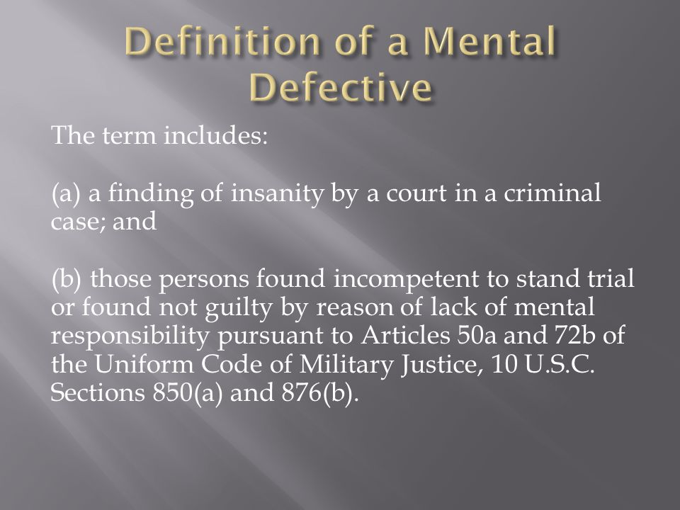 The term includes: (a) a finding of insanity by a court in a criminal case; and (b) those persons found incompetent to stand trial or found not guilty by reason of lack of mental responsibility pursuant to Articles 50a and 72b of the Uniform Code of Military Justice, 10 U.S.C.