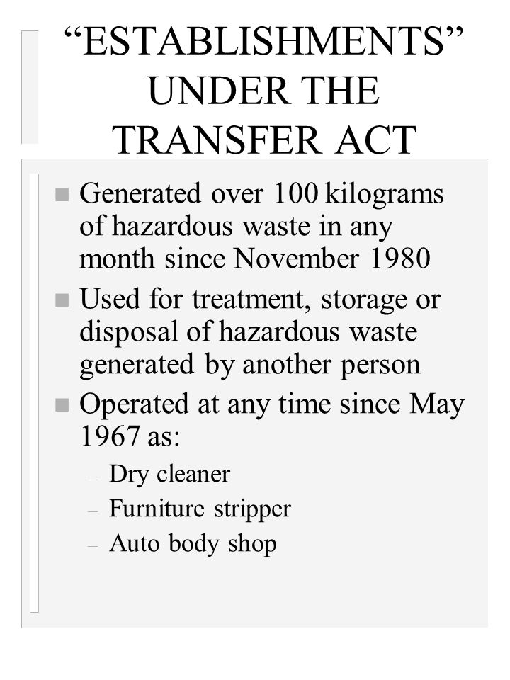 """ESTABLISHMENTS"" UNDER THE TRANSFER ACT n Generated over 100 kilograms of hazardous waste in any month since November 1980 n Used for treatment, stora"