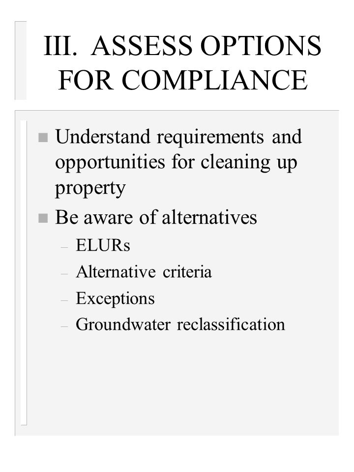 III.ASSESS OPTIONS FOR COMPLIANCE n Understand requirements and opportunities for cleaning up property n Be aware of alternatives – ELURs – Alternative criteria – Exceptions – Groundwater reclassification