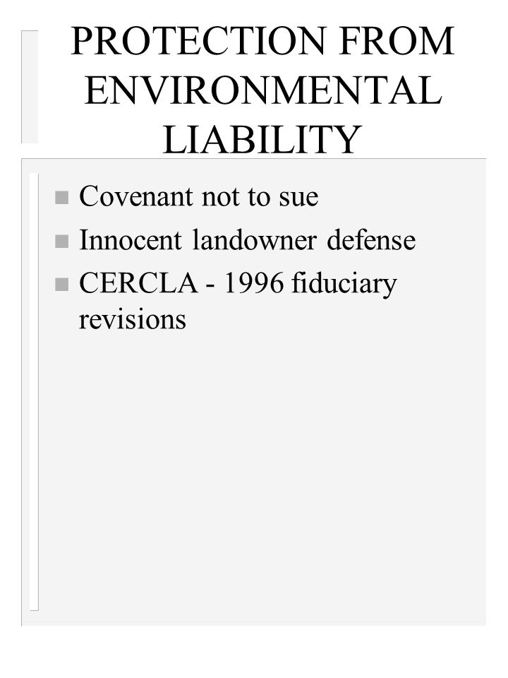 PROTECTION FROM ENVIRONMENTAL LIABILITY n Covenant not to sue n Innocent landowner defense n CERCLA - 1996 fiduciary revisions