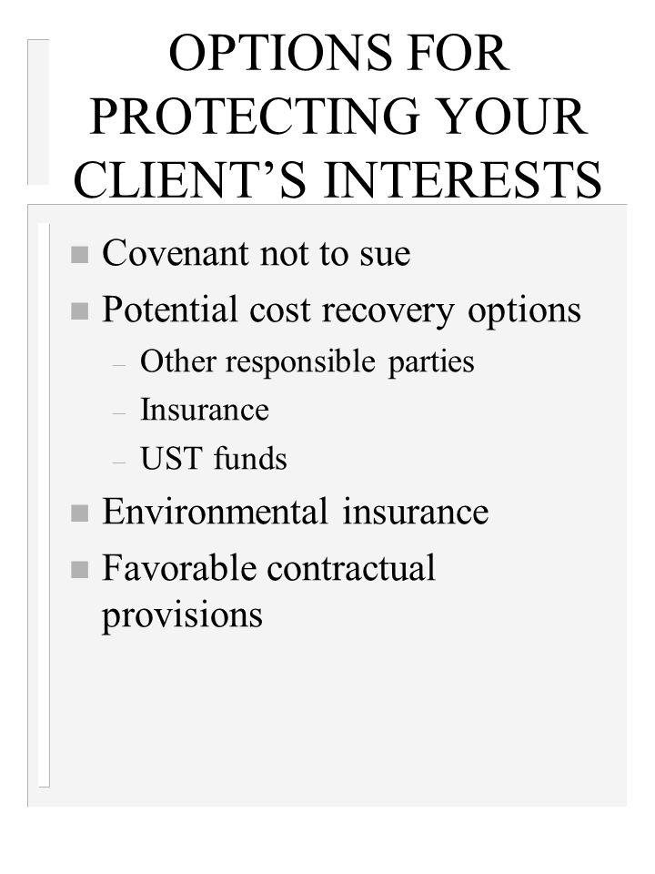 OPTIONS FOR PROTECTING YOUR CLIENT'S INTERESTS n Covenant not to sue n Potential cost recovery options – Other responsible parties – Insurance – UST funds n Environmental insurance n Favorable contractual provisions