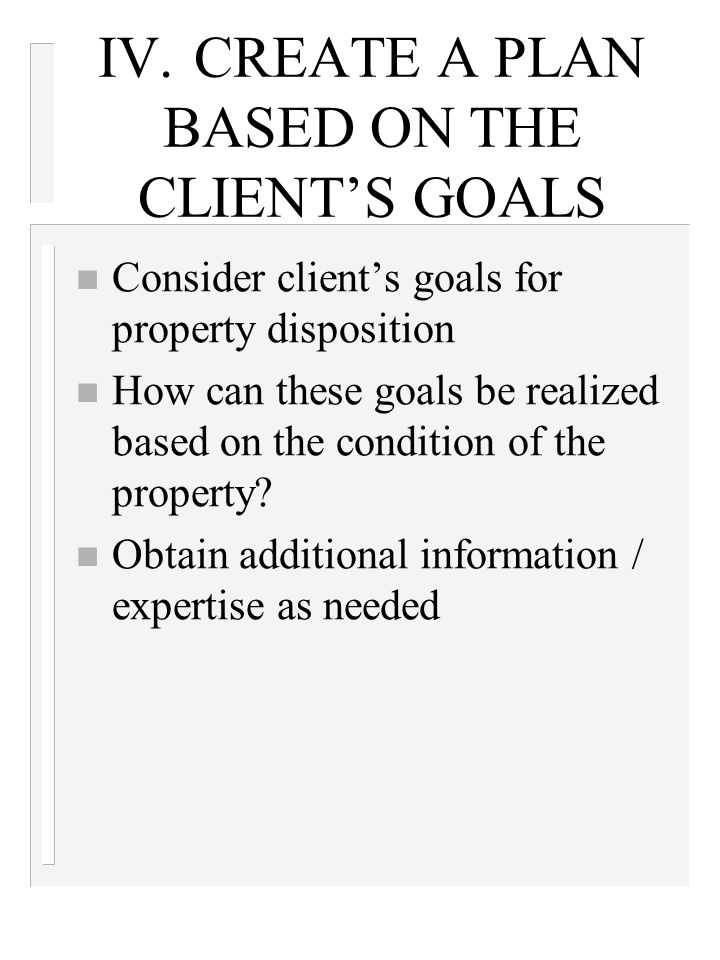 IV.CREATE A PLAN BASED ON THE CLIENT'S GOALS n Consider client's goals for property disposition n How can these goals be realized based on the condition of the property.