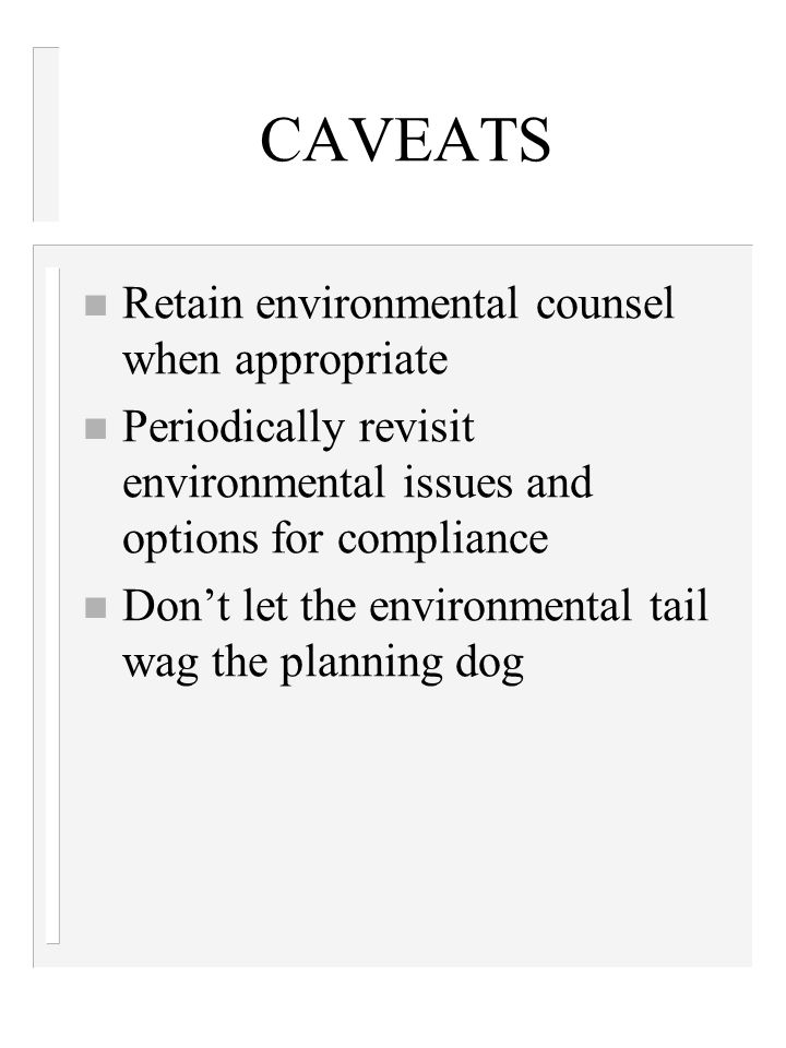 CAVEATS n Retain environmental counsel when appropriate n Periodically revisit environmental issues and options for compliance n Don't let the environmental tail wag the planning dog