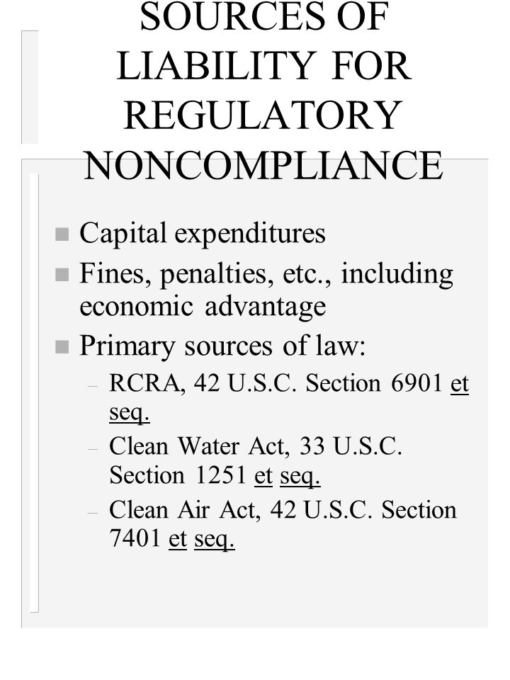 SOURCES OF LIABILITY FOR REGULATORY NONCOMPLIANCE n Capital expenditures n Fines, penalties, etc., including economic advantage n Primary sources of law: – RCRA, 42 U.S.C.