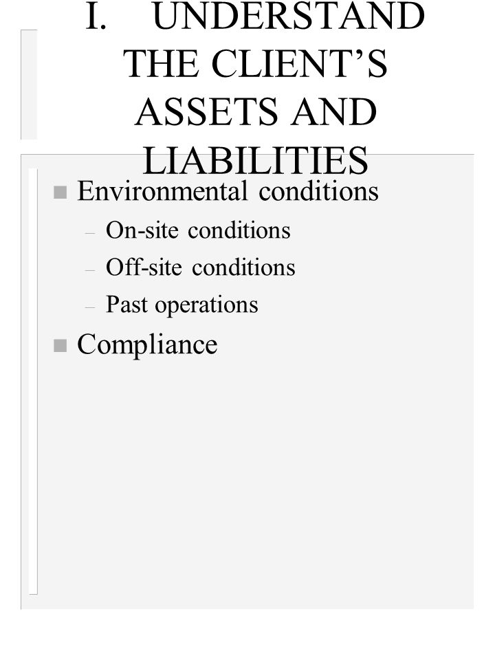 I.UNDERSTAND THE CLIENT'S ASSETS AND LIABILITIES n Environmental conditions – On-site conditions – Off-site conditions – Past operations n Compliance