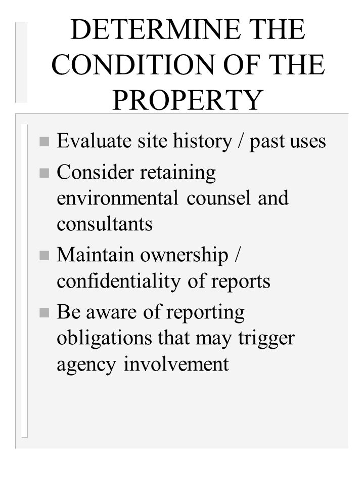 DETERMINE THE CONDITION OF THE PROPERTY n Evaluate site history / past uses n Consider retaining environmental counsel and consultants n Maintain ownership / confidentiality of reports n Be aware of reporting obligations that may trigger agency involvement