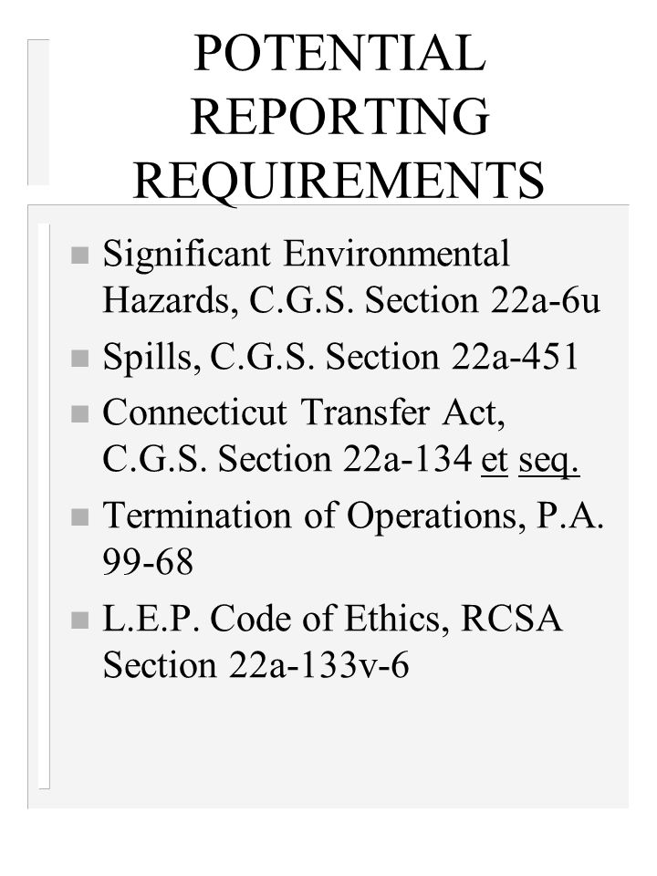 POTENTIAL REPORTING REQUIREMENTS n Significant Environmental Hazards, C.G.S. Section 22a-6u n Spills, C.G.S. Section 22a-451 n Connecticut Transfer Ac