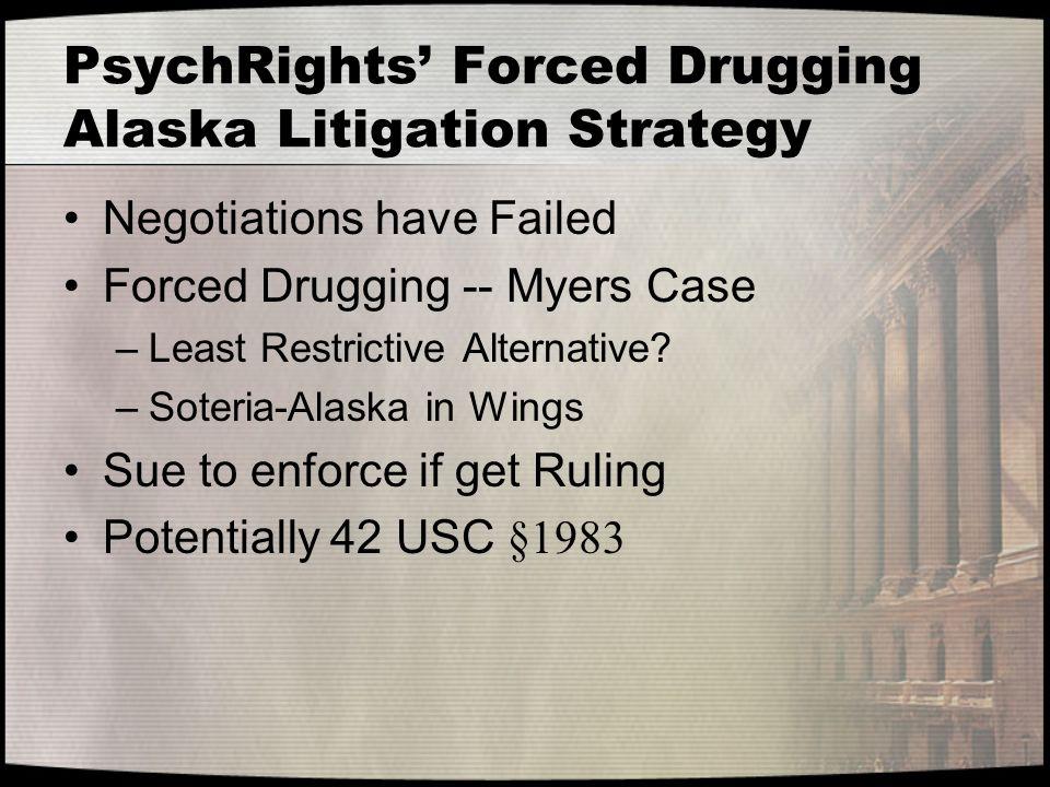 PsychRights' Forced Drugging Alaska Litigation Strategy Negotiations have Failed Forced Drugging -- Myers Case –Least Restrictive Alternative.