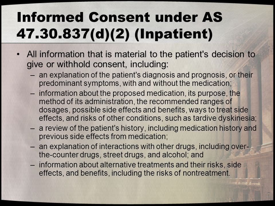 Informed Consent under AS 47.30.837(d)(2) (Inpatient) All information that is material to the patient's decision to give or withhold consent, includin