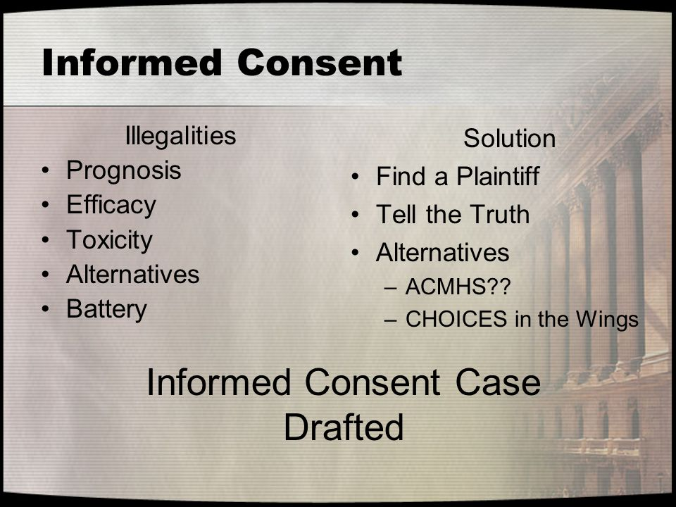 Informed Consent Illegalities Prognosis Efficacy Toxicity Alternatives Battery Solution Find a Plaintiff Tell the Truth Alternatives –ACMHS?? –CHOICES