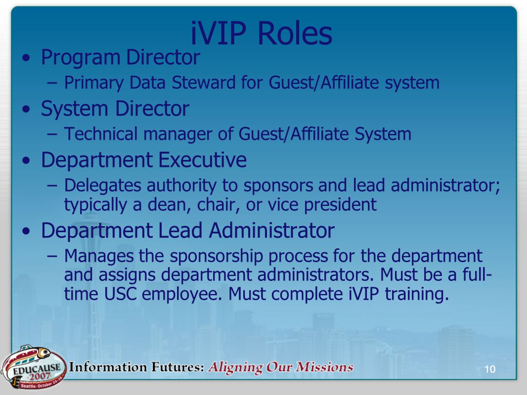 10 iVIP Roles Program Director –Primary Data Steward for Guest/Affiliate system System Director –Technical manager of Guest/Affiliate System Department Executive –Delegates authority to sponsors and lead administrator; typically a dean, chair, or vice president Department Lead Administrator –Manages the sponsorship process for the department and assigns department administrators.