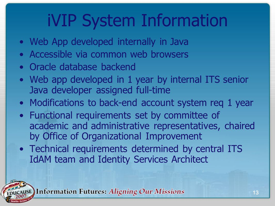 13 iVIP System Information Web App developed internally in Java Accessible via common web browsers Oracle database backend Web app developed in 1 year by internal ITS senior Java developer assigned full-time Modifications to back-end account system req 1 year Functional requirements set by committee of academic and administrative representatives, chaired by Office of Organizational Improvement Technical requirements determined by central ITS IdAM team and Identity Services Architect