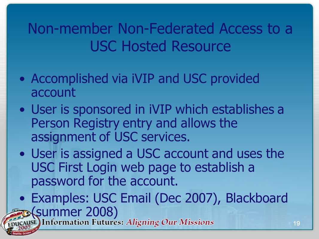19 Non-member Non-Federated Access to a USC Hosted Resource Accomplished via iVIP and USC provided account User is sponsored in iVIP which establishes a Person Registry entry and allows the assignment of USC services.