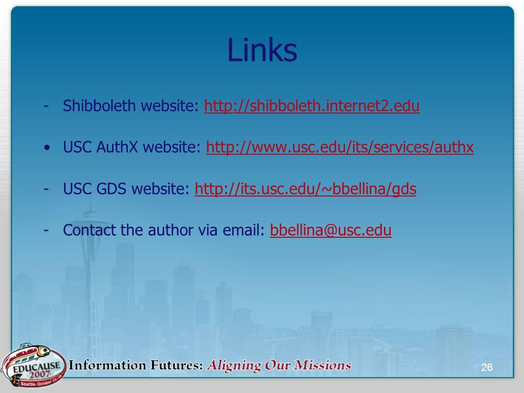 26 Links -Shibboleth website: http://shibboleth.internet2.eduhttp://shibboleth.internet2.edu USC AuthX website: http://www.usc.edu/its/services/authxhttp://www.usc.edu/its/services/authx -USC GDS website: http://its.usc.edu/~bbellina/gdshttp://its.usc.edu/~bbellina/gds -Contact the author via email: bbellina@usc.edubbellina@usc.edu
