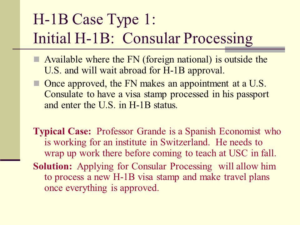 H-1B Case Type 1: Initial H-1B: Consular Processing Available where the FN (foreign national) is outside the U.S. and will wait abroad for H-1B approv