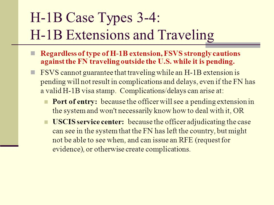 H-1B Case Types 3-4: H-1B Extensions and Traveling Regardless of type of H-1B extension, FSVS strongly cautions against the FN traveling outside the U