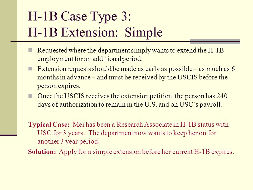 H-1B Case Type 3: H-1B Extension: Simple Requested where the department simply wants to extend the H-1B employment for an additional period. Extension