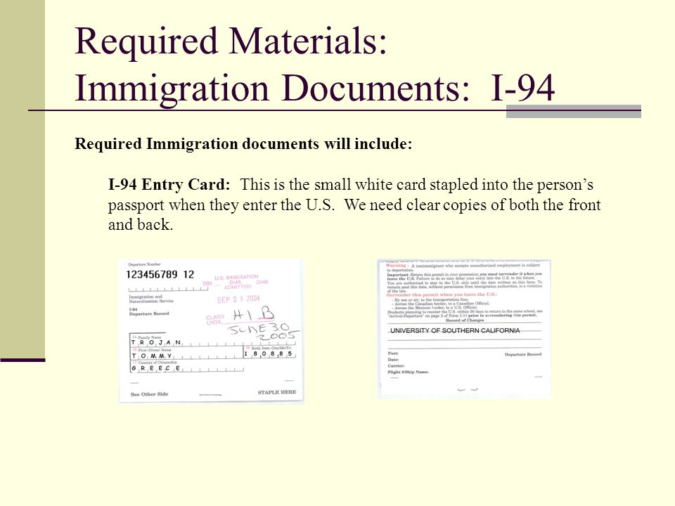 Required Materials: Immigration Documents: I-94 Required Immigration documents will include: I-94 Entry Card: This is the small white card stapled int