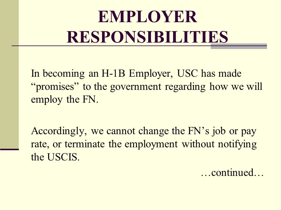 """EMPLOYER RESPONSIBILITIES In becoming an H-1B Employer, USC has made """"promises"""" to the government regarding how we will employ the FN. Accordingly, we"""