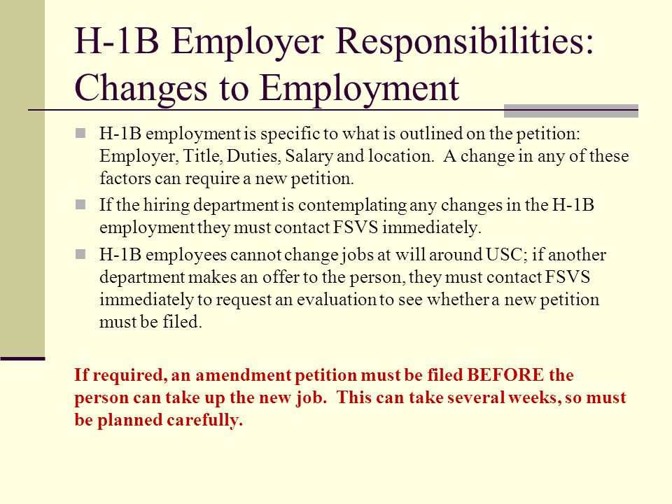 H-1B Employer Responsibilities: Changes to Employment H-1B employment is specific to what is outlined on the petition: Employer, Title, Duties, Salary