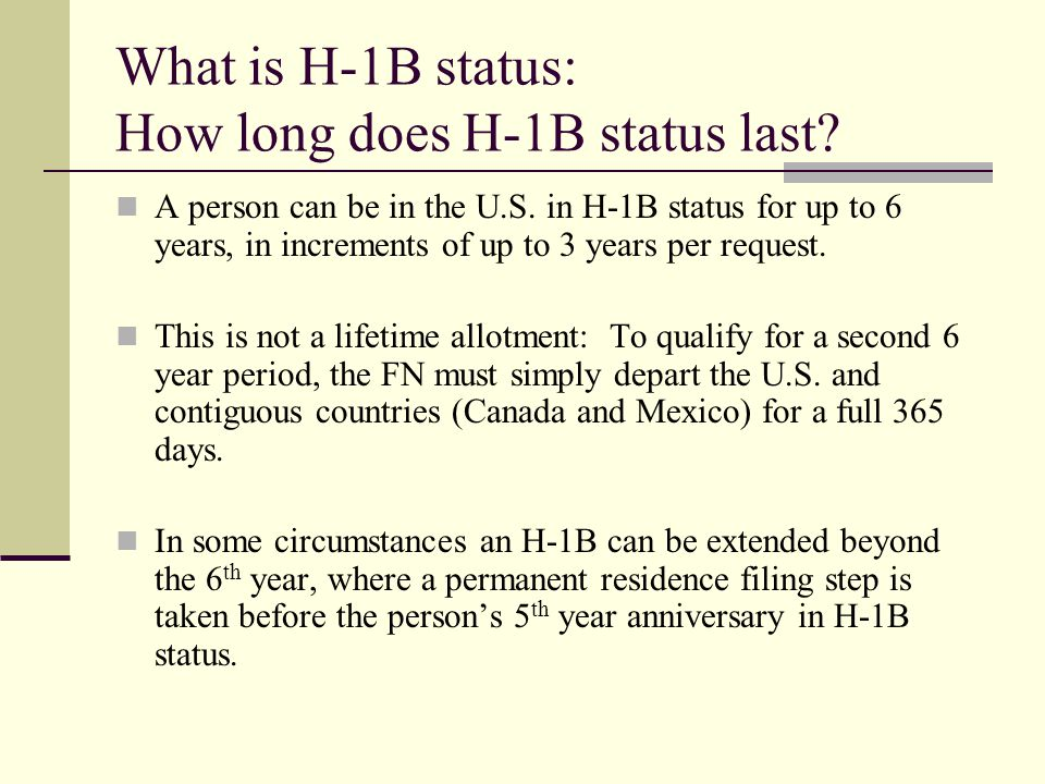 What is H-1B status: How long does H-1B status last? A person can be in the U.S. in H-1B status for up to 6 years, in increments of up to 3 years per