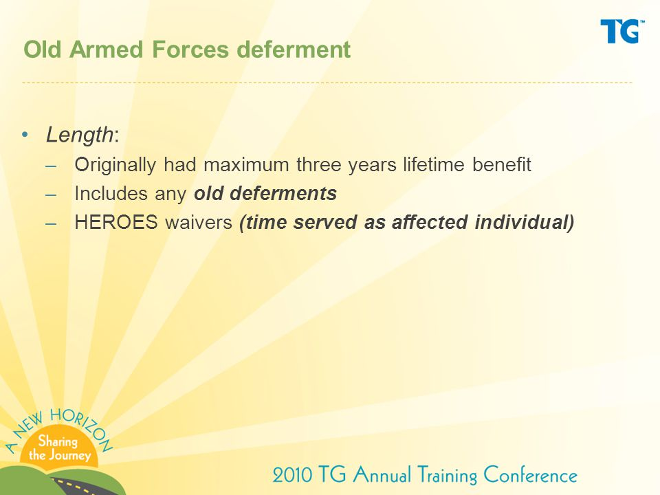 Old Armed Forces deferment Length: –Originally had maximum three years lifetime benefit –Includes any old deferments –HEROES waivers (time served as affected individual)