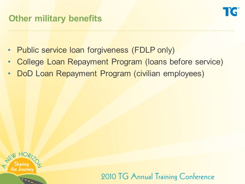 Other military benefits Public service loan forgiveness (FDLP only) College Loan Repayment Program (loans before service) DoD Loan Repayment Program (civilian employees)