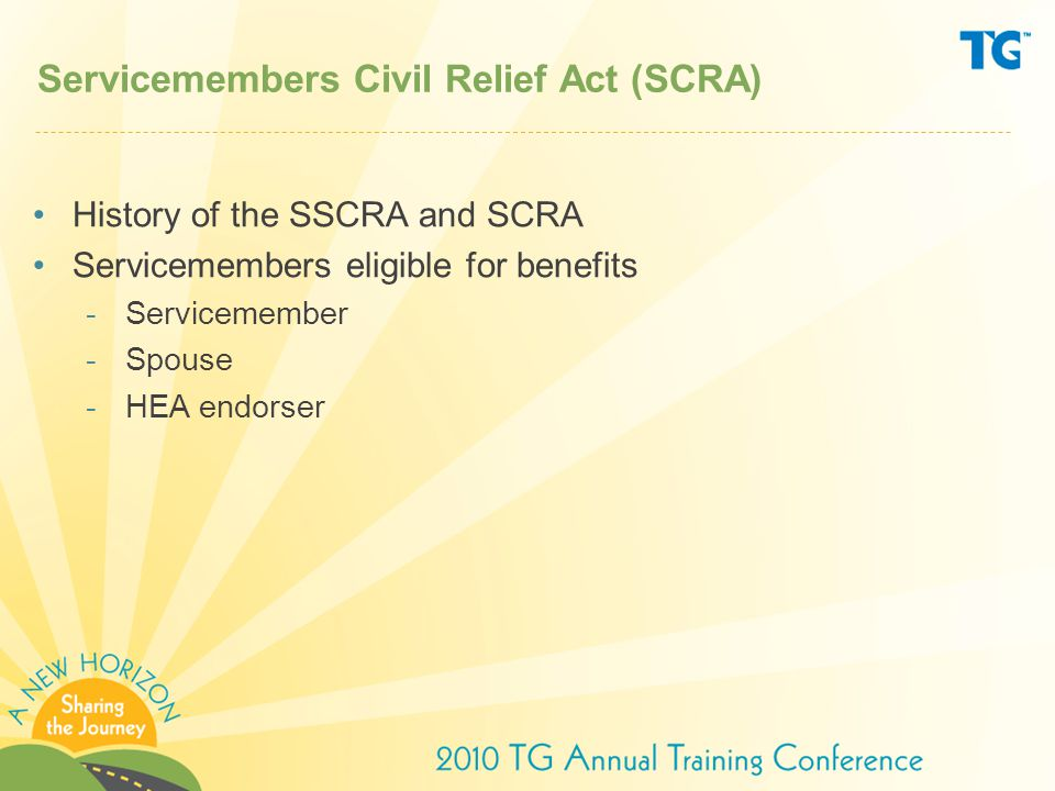 SCRA Benefits under SCRA –General servicemember benefits –HEA-specific benefits Loans eligible for benefit Interest rate capped at 6% Effects on borrower/endorser and lender/servicer Proposed Rule/Final Rule