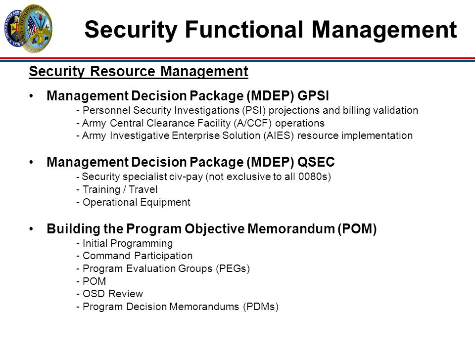 Security Functional Management Security Resource Management Management Decision Package (MDEP) GPSI - Personnel Security Investigations (PSI) projections and billing validation - Army Central Clearance Facility (A/CCF) operations - Army Investigative Enterprise Solution (AIES) resource implementation Management Decision Package (MDEP) QSEC - Security specialist civ-pay (not exclusive to all 0080s) - Training / Travel - Operational Equipment Building the Program Objective Memorandum (POM) - Initial Programming - Command Participation - Program Evaluation Groups (PEGs) - POM - OSD Review - Program Decision Memorandums (PDMs)