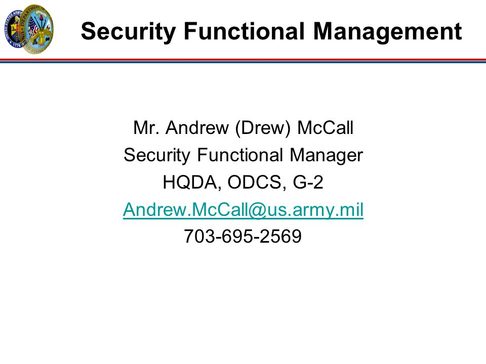 Mr. Andrew (Drew) McCall Security Functional Manager HQDA, ODCS, G-2 Andrew.McCall@us.army.mil 703-695-2569 Security Functional Management