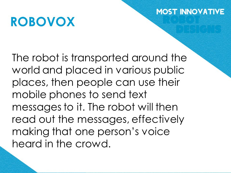 ROBOVOX The robot is transported around the world and placed in various public places, then people can use their mobile phones to send text messages to it.